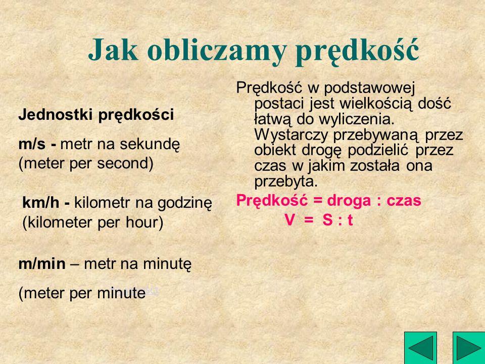 PRĘDKOŚĆ - velocity Prędkość obiektu (V) (samochodu, roweru, pieszego lub biegnącego zwierzęcia) wyraża, jaką odległość pokonuje ten obiekt w pewnej j
