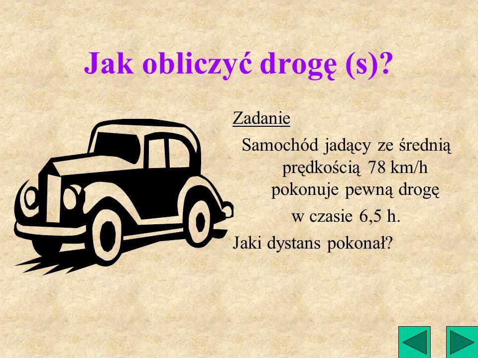 DROGA (S) Jak obliczyć drogę przebytą przez obiekt, znając prędkość obiektu i czas, w którym ją przebył. I Droga = prędkość. razy czas SV X t =