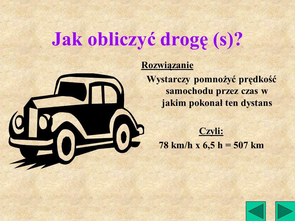 Jak obliczyć drogę (s)? Zadanie Samochód jadący ze średnią prędkością 78 km/h pokonuje pewną drogę w czasie 6,5 h. Jaki dystans pokonał?