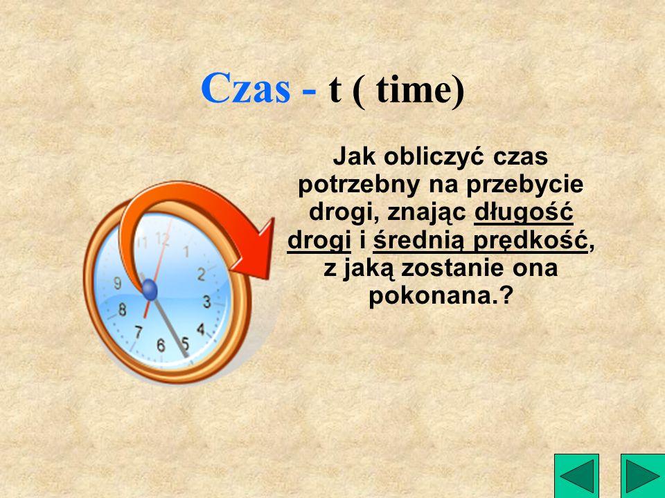 Czas - t ( time) Jak obliczyć czas potrzebny na przebycie drogi, znając długość drogi i średnią prędkość, z jaką zostanie ona pokonana.?