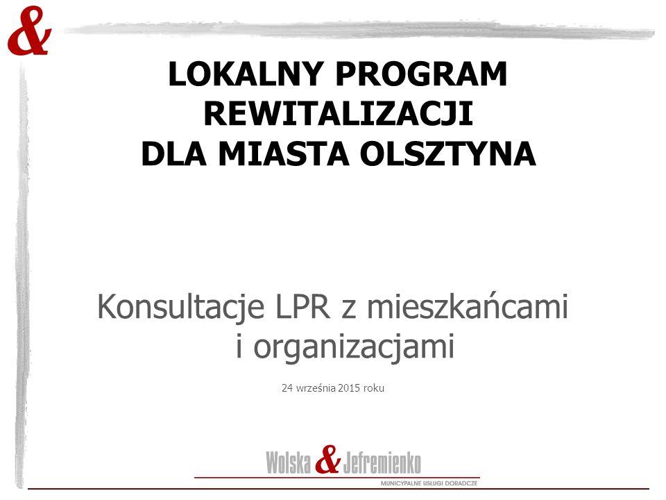 LOKALNY PROGRAM REWITALIZACJI DLA MIASTA OLSZTYNA Konsultacje LPR z mieszkańcami i organizacjami 24 września 2015 roku