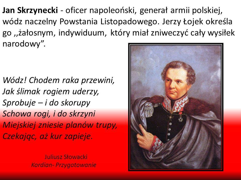 Jan Skrzynecki - oficer napoleoński, generał armii polskiej, wódz naczelny Powstania Listopadowego. Jerzy Łojek określa go,,żałosnym, indywiduum, któr