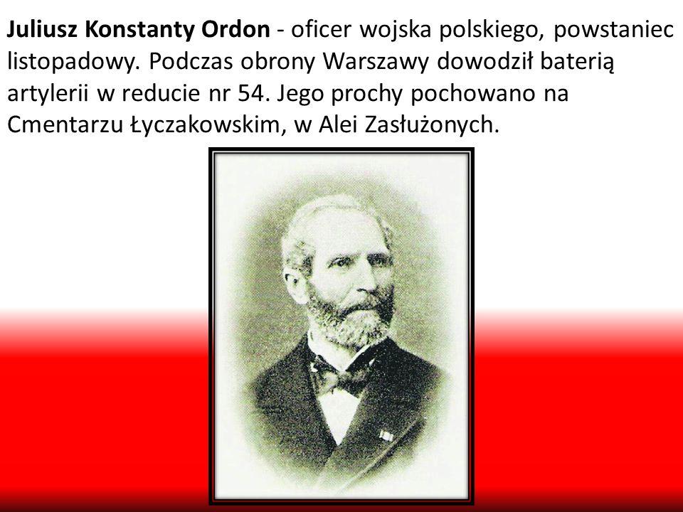 Juliusz Konstanty Ordon - oficer wojska polskiego, powstaniec listopadowy. Podczas obrony Warszawy dowodził baterią artylerii w reducie nr 54. Jego pr