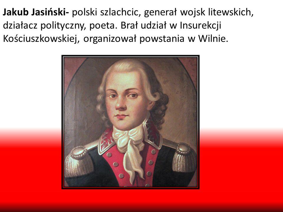 Jakub Jasiński- polski szlachcic, generał wojsk litewskich, działacz polityczny, poeta. Brał udział w Insurekcji Kościuszkowskiej, organizował powstan