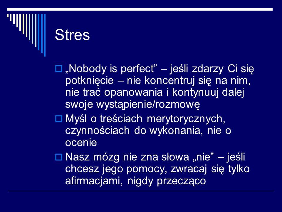 """Stres  """"Nobody is perfect – jeśli zdarzy Ci się potknięcie – nie koncentruj się na nim, nie trać opanowania i kontynuuj dalej swoje wystąpienie/rozmowę  Myśl o treściach merytorycznych, czynnościach do wykonania, nie o ocenie  Nasz mózg nie zna słowa """"nie – jeśli chcesz jego pomocy, zwracaj się tylko afirmacjami, nigdy przecząco"""
