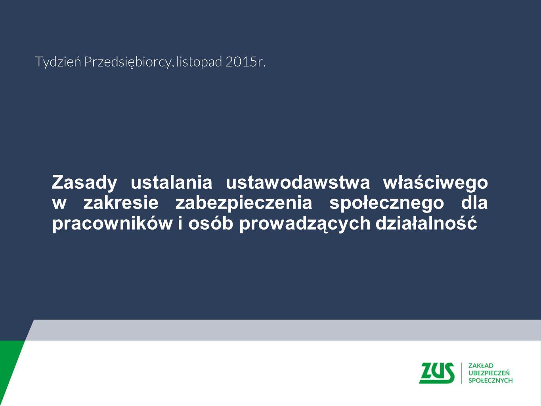Zasady ustalania ustawodawstwa właściwego w zakresie zabezpieczenia społecznego dla pracowników i osób prowadzących działalność Tydzień Przedsiębiorcy, listopad 2015r.