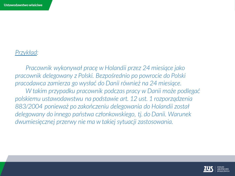 Ustawodawstwo właściwe Przykład: Pracownik wykonywał pracę w Holandii przez 24 miesiące jako pracownik delegowany z Polski.