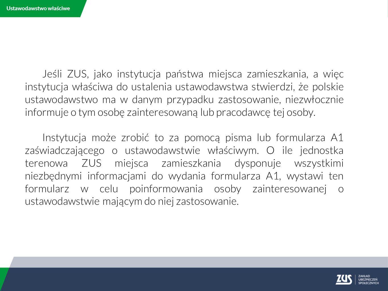 Ustawodawstwo właściwe Jeśli ZUS, jako instytucja państwa miejsca zamieszkania, a więc instytucja właściwa do ustalenia ustawodawstwa stwierdzi, że polskie ustawodawstwo ma w danym przypadku zastosowanie, niezwłocznie informuje o tym osobę zainteresowaną lub pracodawcę tej osoby.