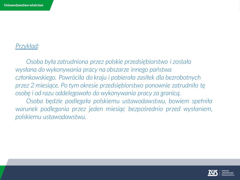 Ustawodawstwo właściwe Przykład: Osoba była zatrudniona przez polskie przedsiębiorstwo i została wysłana do wykonywania pracy na obszarze innego państwa członkowskiego.