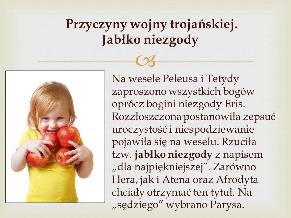  Przyczyny wojny trojańskiej. Jabłko niezgody Na wesele Peleusa i Tetydy zaproszono wszystkich bogów oprócz bogini niezgody Eris. Rozzłoszczona posta