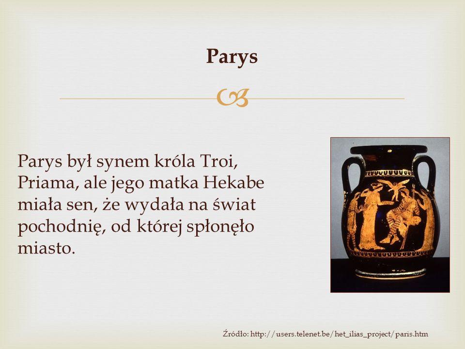  Parys był synem króla Troi, Priama, ale jego matka Hekabe miała sen, że wydała na świat pochodnię, od której spłonęło miasto. Źródło: http://users.t