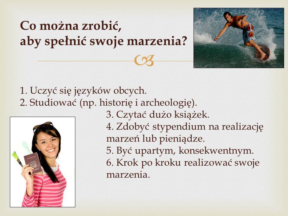  Co można zrobić, aby spełnić swoje marzenia? 1. Uczyć się języków obcych. 2. Studiować (np. historię i archeologię). 3. Czytać dużo książek. 4. Zdob