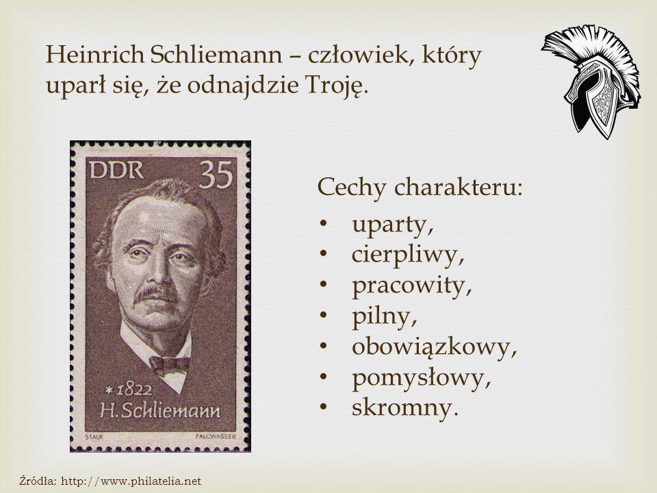 Cechy charakteru: Źródła: http://www.philatelia.net Heinrich Schliemann – człowiek, który uparł się, że odnajdzie Troję.