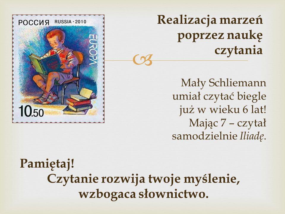  Mały Schliemann umiał czytać biegle już w wieku 6 lat! Mając 7 – czytał samodzielnie Iliadę. Realizacja marzeń poprzez naukę czytania Pamiętaj! Czyt