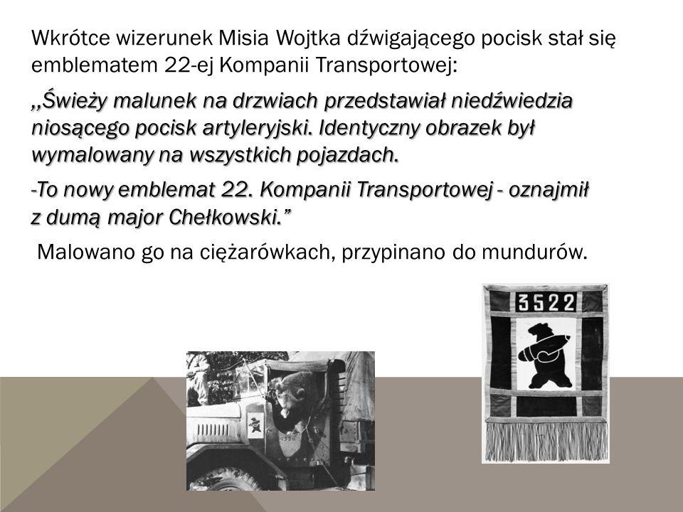 Wkrótce wizerunek Misia Wojtka dźwigającego pocisk stał się emblematem 22-ej Kompanii Transportowej:,,Świeży malunek na drzwiach przedstawiał niedźwie