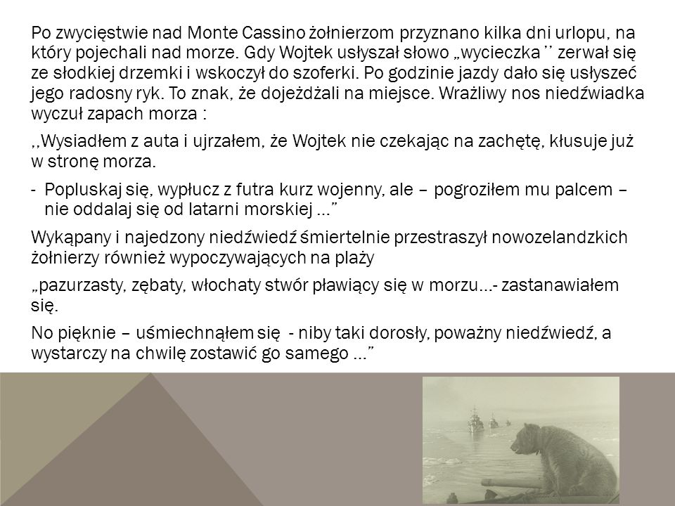 """Po zwycięstwie nad Monte Cassino żołnierzom przyznano kilka dni urlopu, na który pojechali nad morze. Gdy Wojtek usłyszał słowo """"wycieczka '' zerwał s"""