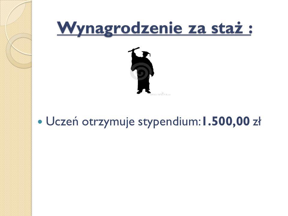 Wynagrodzenie za staż : Uczeń otrzymuje stypendium:1.500,00 zł