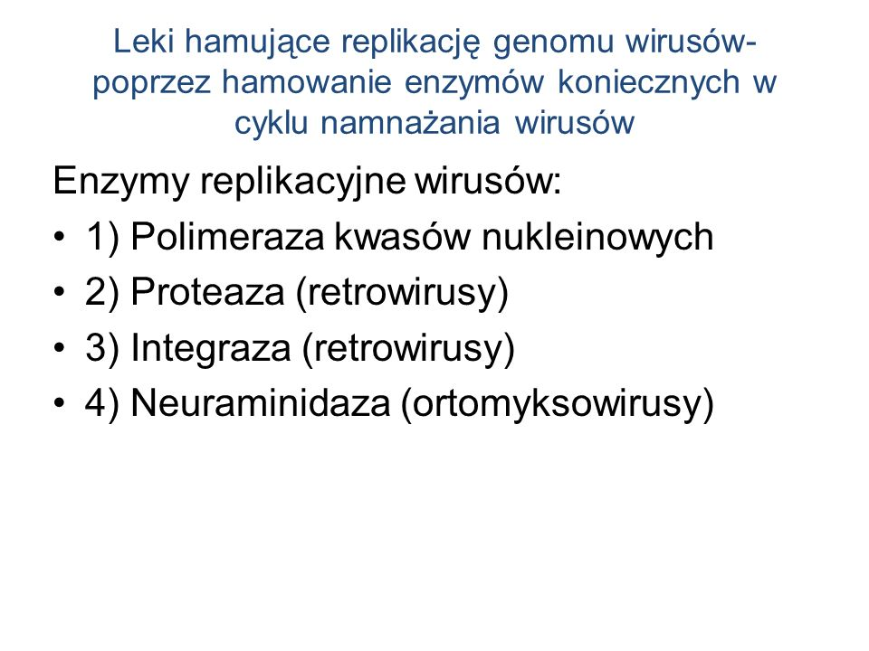 Leki hamujące replikację genomu wirusów- poprzez hamowanie enzymów koniecznych w cyklu namnażania wirusów Enzymy replikacyjne wirusów: 1) Polimeraza kwasów nukleinowych 2) Proteaza (retrowirusy) 3) Integraza (retrowirusy) 4) Neuraminidaza (ortomyksowirusy)
