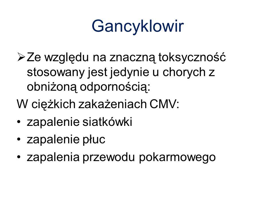 Gancyklowir  Ze względu na znaczną toksyczność stosowany jest jedynie u chorych z obniżoną odpornością: W ciężkich zakażeniach CMV: zapalenie siatkówki zapalenie płuc zapalenia przewodu pokarmowego