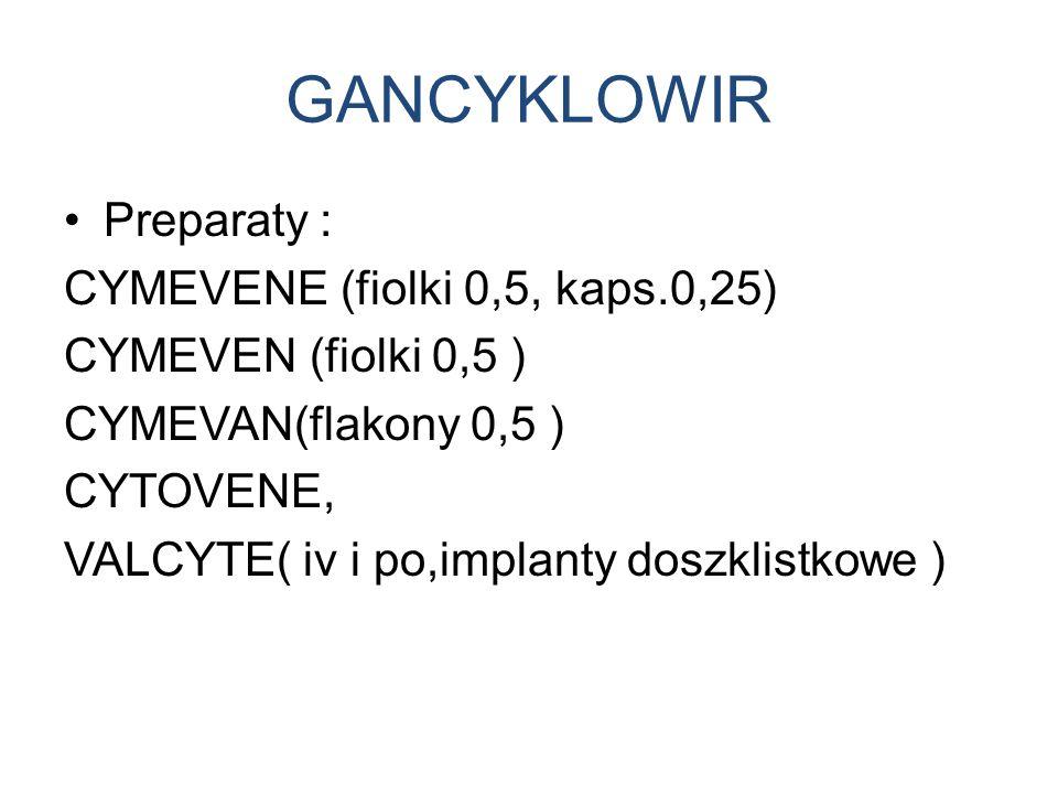 GANCYKLOWIR Preparaty : CYMEVENE (fiolki 0,5, kaps.0,25) CYMEVEN (fiolki 0,5 ) CYMEVAN(flakony 0,5 ) CYTOVENE, VALCYTE( iv i po,implanty doszklistkowe )