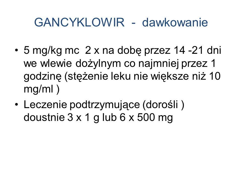 GANCYKLOWIR - dawkowanie 5 mg/kg mc 2 x na dobę przez 14 -21 dni we wlewie dożylnym co najmniej przez 1 godzinę (stężenie leku nie większe niż 10 mg/ml ) Leczenie podtrzymujące (dorośli ) doustnie 3 x 1 g lub 6 x 500 mg