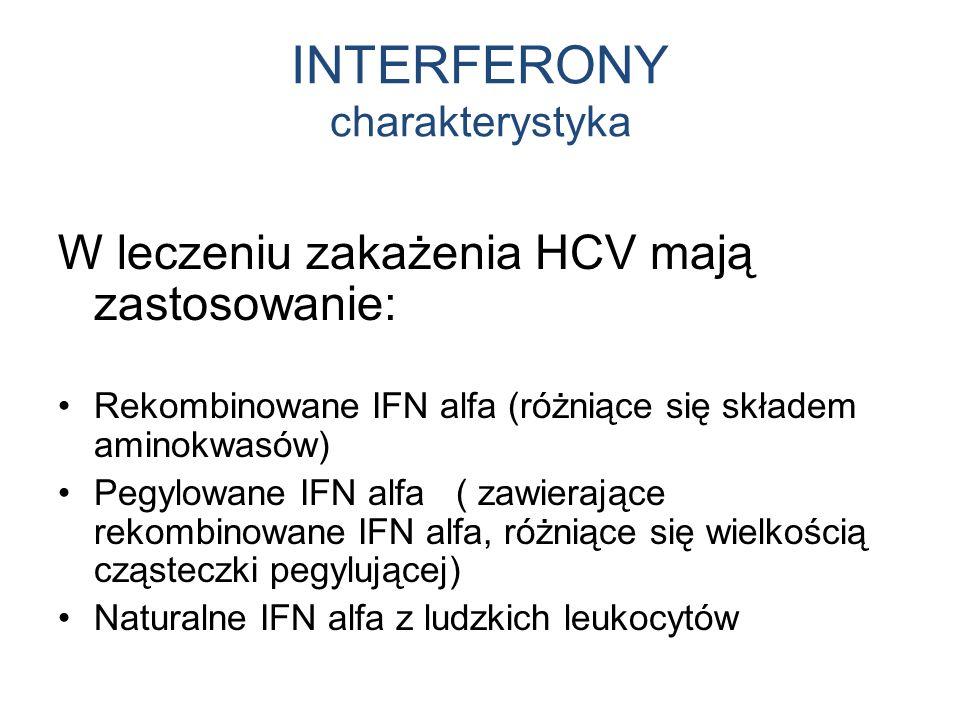 INTERFERONY charakterystyka W leczeniu zakażenia HCV mają zastosowanie: Rekombinowane IFN alfa (różniące się składem aminokwasów) Pegylowane IFN alfa ( zawierające rekombinowane IFN alfa, różniące się wielkością cząsteczki pegylującej) Naturalne IFN alfa z ludzkich leukocytów