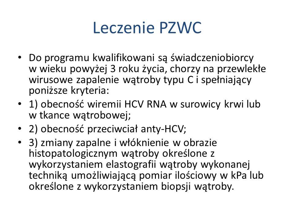 Leczenie PZWC Do programu kwalifikowani są świadczeniobiorcy w wieku powyżej 3 roku życia, chorzy na przewlekłe wirusowe zapalenie wątroby typu C i spełniający poniższe kryteria: 1) obecność wiremii HCV RNA w surowicy krwi lub w tkance wątrobowej; 2) obecność przeciwciał anty-HCV; 3) zmiany zapalne i włóknienie w obrazie histopatologicznym wątroby określone z wykorzystaniem elastografii wątroby wykonanej techniką umożliwiającą pomiar ilościowy w kPa lub określone z wykorzystaniem biopsji wątroby.