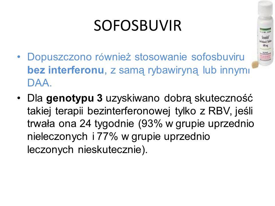 SOFOSBUVIR Dopuszczono r ó wnież stosowanie sofosbuviru bez interferonu, z samą rybawiryną lub innymi DAA.