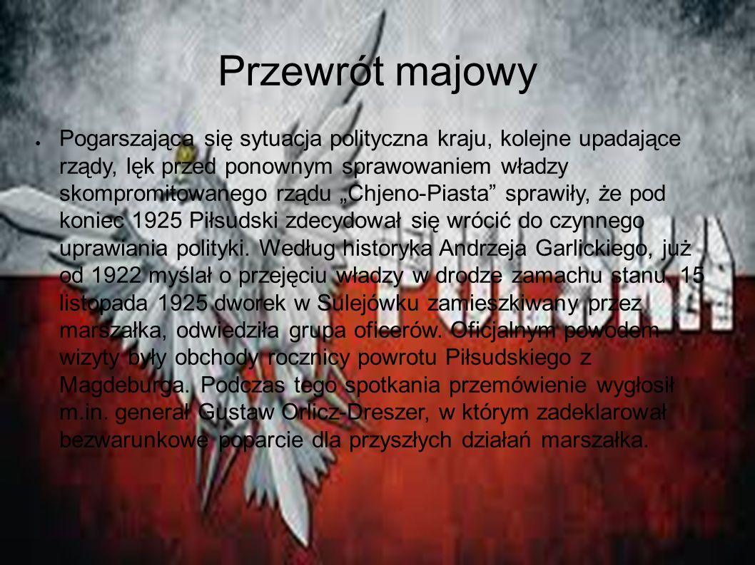 """Przewrót majowy ● Pogarszająca się sytuacja polityczna kraju, kolejne upadające rządy, lęk przed ponownym sprawowaniem władzy skompromitowanego rządu """"Chjeno-Piasta sprawiły, że pod koniec 1925 Piłsudski zdecydował się wrócić do czynnego uprawiania polityki."""