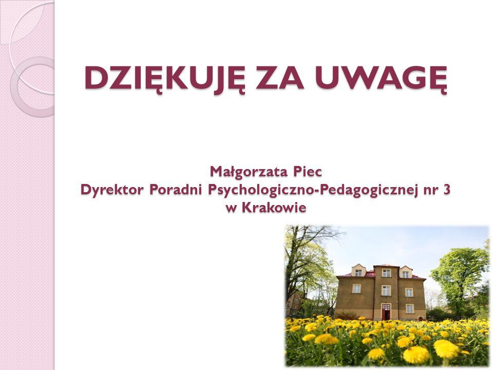DZIĘKUJĘ ZA UWAGĘ Małgorzata Piec Dyrektor Poradni Psychologiczno-Pedagogicznej nr 3 w Krakowie