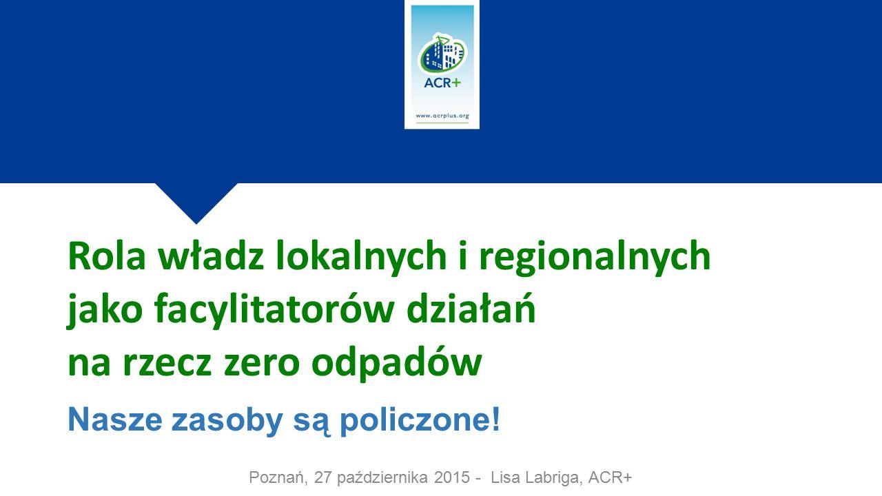 Poznań, 27 października 2015 - Lisa Labriga, ACR+ Rola władz lokalnych i regionalnych jako facylitatorów działań na rzecz zero odpadów Nasze zasoby są