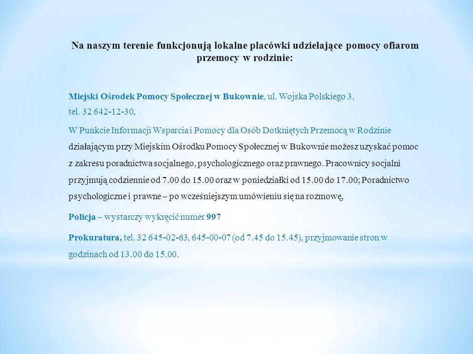 Na naszym terenie funkcjonują lokalne placówki udzielające pomocy ofiarom przemocy w rodzinie: Miejski Ośrodek Pomocy Społecznej w Bukownie, ul. Wojsk