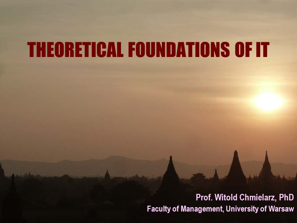 THEORETICAL FOUNDATIONS OF IT Prof. Witold Chmielarz, PhD Faculty of Management, University of Warsaw