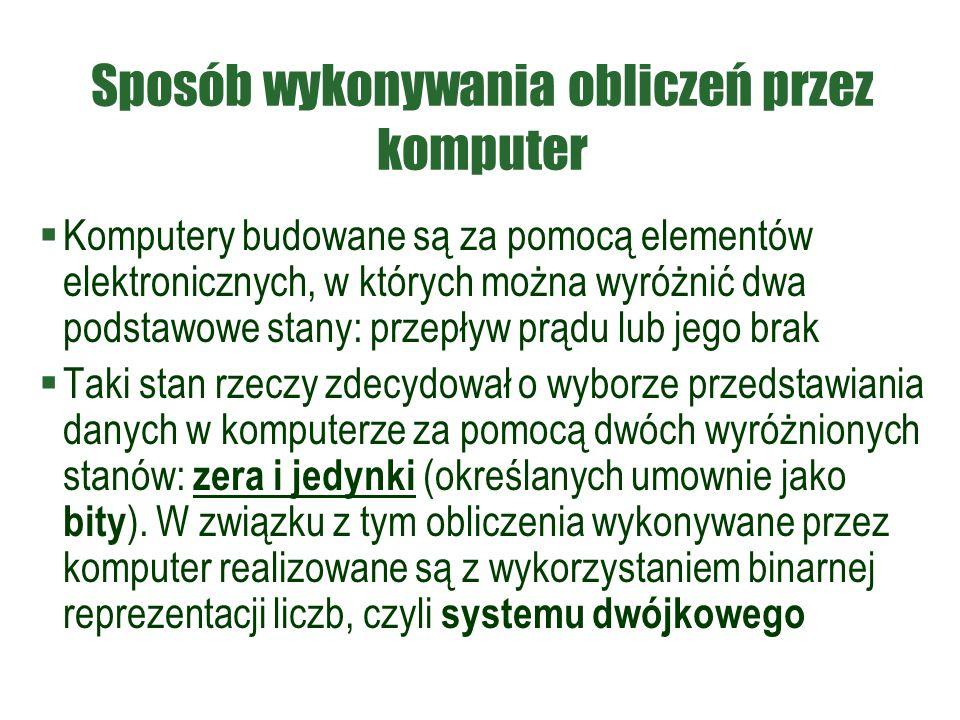 Sposób wykonywania obliczeń przez komputer  Komputery budowane są za pomocą elementów elektronicznych, w których można wyróżnić dwa podstawowe stany: przepływ prądu lub jego brak  Taki stan rzeczy zdecydował o wyborze przedstawiania danych w komputerze za pomocą dwóch wyróżnionych stanów: zera i jedynki (określanych umownie jako bity ).