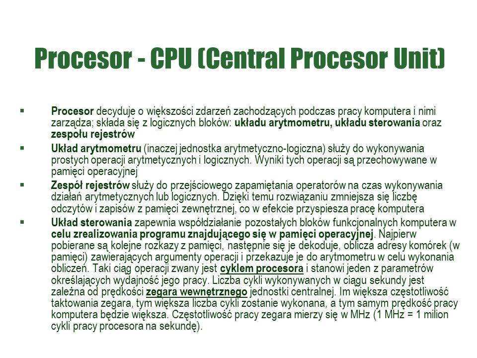 Procesor - CPU (Central Procesor Unit)  Procesor decyduje o większości zdarzeń zachodzących podczas pracy komputera i nimi zarządza; składa się z logicznych bloków: układu arytmometru, układu sterowania oraz zespołu rejestrów  Układ arytmometru (inaczej jednostka arytmetyczno-logiczna) służy do wykonywania prostych operacji arytmetycznych i logicznych.