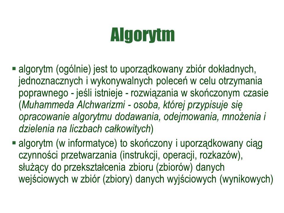 Algorytm  algorytm (ogólnie) jest to uporządkowany zbiór dokładnych, jednoznacznych i wykonywalnych poleceń w celu otrzymania poprawnego - jeśli istnieje - rozwiązania w skończonym czasie ( Muhammeda Alchwarizmi - osoba, której przypisuje się opracowanie algorytmu dodawania, odejmowania, mnożenia i dzielenia na liczbach całkowitych )  algorytm (w informatyce) to skończony i uporządkowany ciąg czynności przetwarzania (instrukcji, operacji, rozkazów), służący do przekształcenia zbioru (zbiorów) danych wejściowych w zbiór (zbiory) danych wyjściowych (wynikowych)