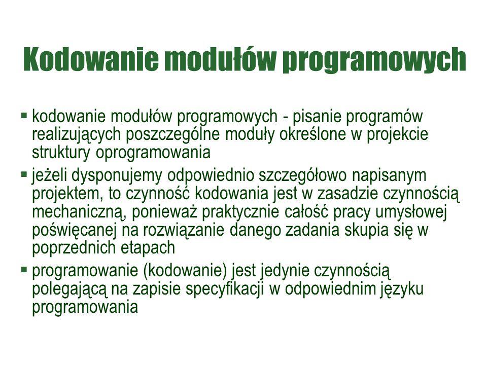 Kodowanie modułów programowych  kodowanie modułów programowych - pisanie programów realizujących poszczególne moduły określone w projekcie struktury oprogramowania  jeżeli dysponujemy odpowiednio szczegółowo napisanym projektem, to czynność kodowania jest w zasadzie czynnością mechaniczną, ponieważ praktycznie całość pracy umysłowej poświęcanej na rozwiązanie danego zadania skupia się w poprzednich etapach  programowanie (kodowanie) jest jedynie czynnością polegającą na zapisie specyfikacji w odpowiednim języku programowania