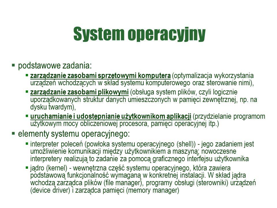 System operacyjny  podstawowe zadania:  zarządzanie zasobami sprzętowymi komputera (optymalizacja wykorzystania urządzeń wchodzących w skład systemu komputerowego oraz sterowanie nimi),  zarządzanie zasobami plikowymi (obsługa system plików, czyli logicznie uporządkowanych struktur danych umieszczonych w pamięci zewnętrznej, np.