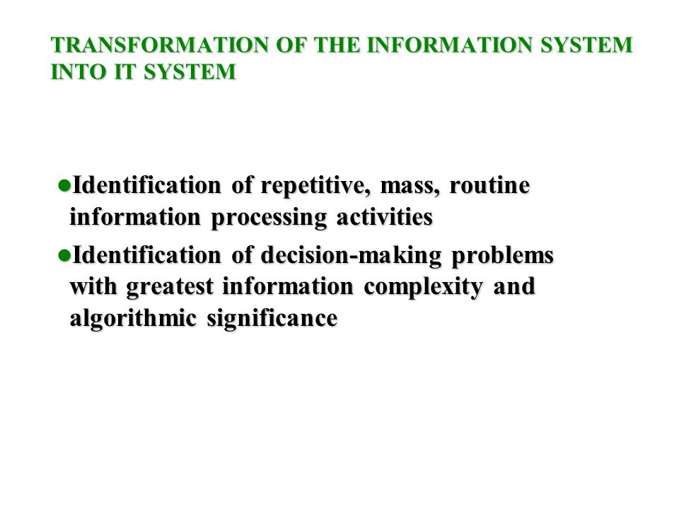 TRANSFORMATION OF THE INFORMATION SYSTEM INTO IT SYSTEM Identification of repetitive, mass, routine information processing activities Identification of repetitive, mass, routine information processing activities Identification of decision-making problems with greatest information complexity and algorithmic significance Identification of decision-making problems with greatest information complexity and algorithmic significance