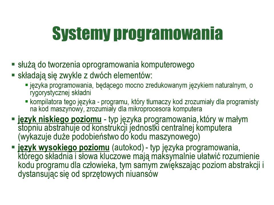 Systemy programowania  służą do tworzenia oprogramowania komputerowego  składają się zwykle z dwóch elementów:  języka programowania, będącego mocno zredukowanym językiem naturalnym, o rygorystycznej składni  kompilatora tego języka - programu, który tłumaczy kod zrozumiały dla programisty na kod maszynowy, zrozumiały dla mikroprocesora komputera  język niskiego poziomu - typ języka programowania, który w małym stopniu abstrahuje od konstrukcji jednostki centralnej komputera (wykazuje duże podobieństwo do kodu maszynowego)  język wysokiego poziomu (autokod) - typ języka programowania, którego składnia i słowa kluczowe mają maksymalnie ułatwić rozumienie kodu programu dla człowieka, tym samym zwiększając poziom abstrakcji i dystansując się od sprzętowych niuansów