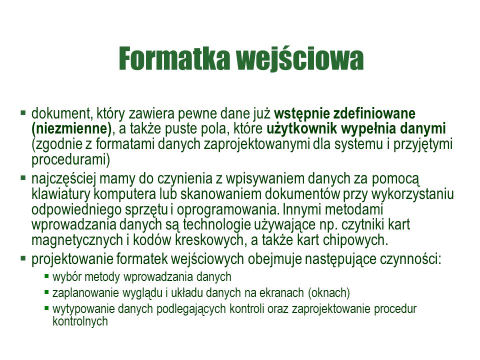 Formatka wejściowa  dokument, który zawiera pewne dane już wstępnie zdefiniowane (niezmienne), a także puste pola, które użytkownik wypełnia danymi (zgodnie z formatami danych zaprojektowanymi dla systemu i przyjętymi procedurami)  najczęściej mamy do czynienia z wpisywaniem danych za pomocą klawiatury komputera lub skanowaniem dokumentów przy wykorzystaniu odpowiedniego sprzętu i oprogramowania.