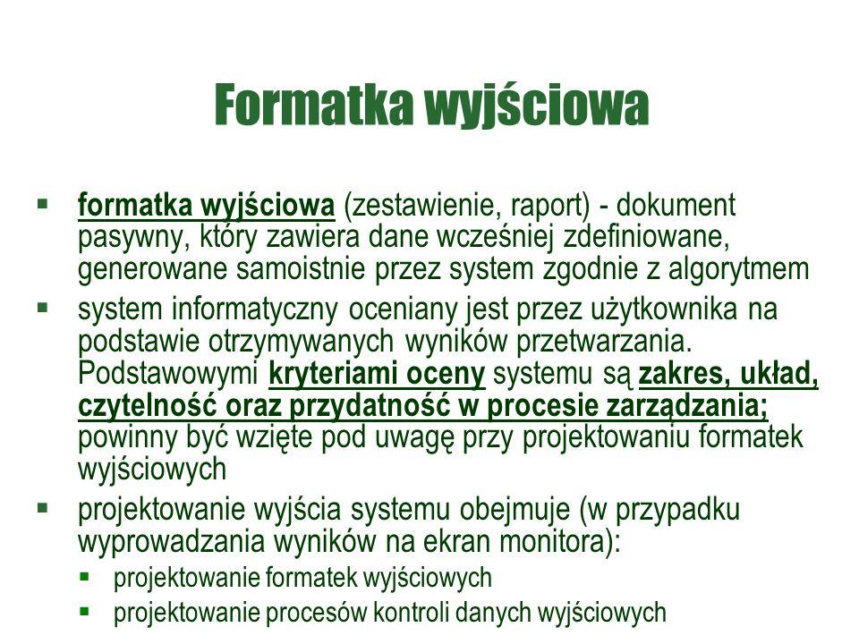 Formatka wyjściowa  formatka wyjściowa (zestawienie, raport) - dokument pasywny, który zawiera dane wcześniej zdefiniowane, generowane samoistnie przez system zgodnie z algorytmem  system informatyczny oceniany jest przez użytkownika na podstawie otrzymywanych wyników przetwarzania.
