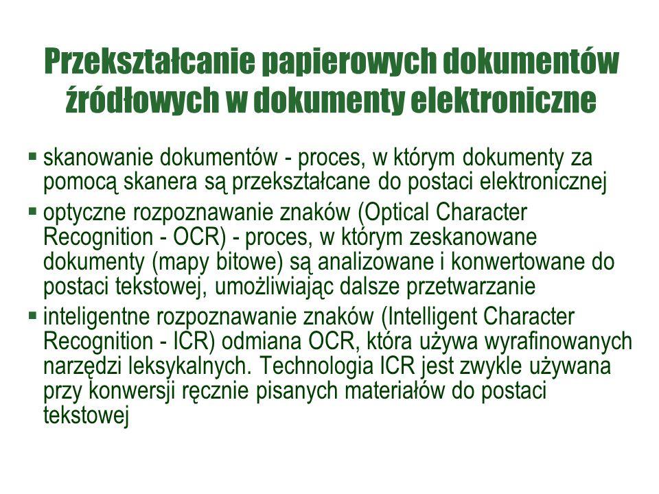 Przekształcanie papierowych dokumentów źródłowych w dokumenty elektroniczne  skanowanie dokumentów - proces, w którym dokumenty za pomocą skanera są przekształcane do postaci elektronicznej  optyczne rozpoznawanie znaków (Optical Character Recognition - OCR) - proces, w którym zeskanowane dokumenty (mapy bitowe) są analizowane i konwertowane do postaci tekstowej, umożliwiając dalsze przetwarzanie  inteligentne rozpoznawanie znaków (Intelligent Character Recognition - ICR) odmiana OCR, która używa wyrafinowanych narzędzi leksykalnych.