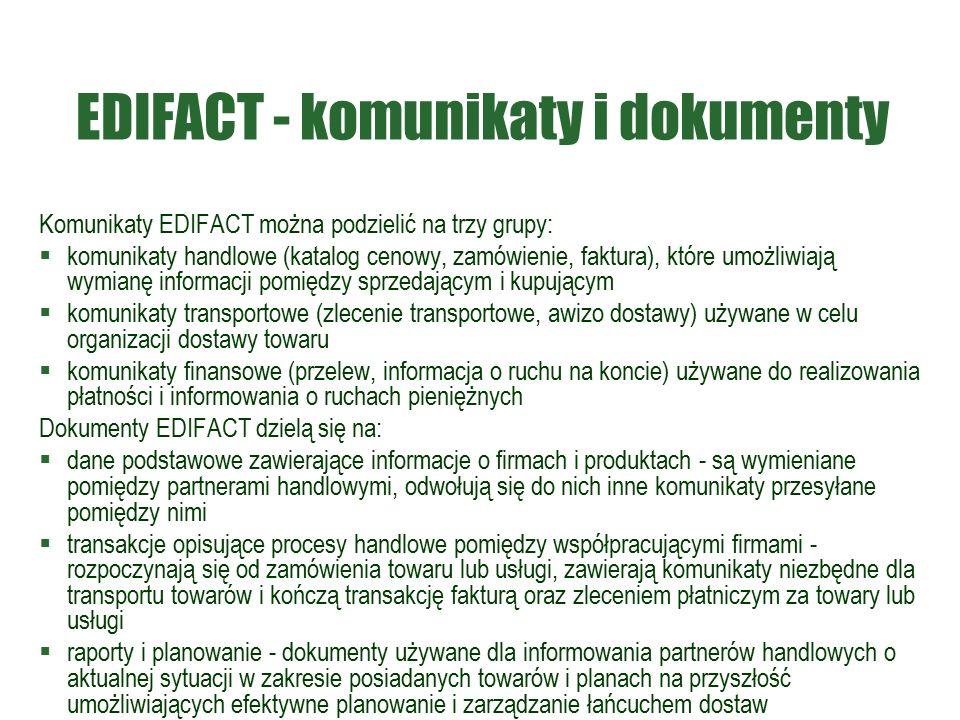 EDIFACT - komunikaty i dokumenty Komunikaty EDIFACT można podzielić na trzy grupy:  komunikaty handlowe (katalog cenowy, zamówienie, faktura), które umożliwiają wymianę informacji pomiędzy sprzedającym i kupującym  komunikaty transportowe (zlecenie transportowe, awizo dostawy) używane w celu organizacji dostawy towaru  komunikaty finansowe (przelew, informacja o ruchu na koncie) używane do realizowania płatności i informowania o ruchach pieniężnych Dokumenty EDIFACT dzielą się na:  dane podstawowe zawierające informacje o firmach i produktach - są wymieniane pomiędzy partnerami handlowymi, odwołują się do nich inne komunikaty przesyłane pomiędzy nimi  transakcje opisujące procesy handlowe pomiędzy współpracującymi firmami - rozpoczynają się od zamówienia towaru lub usługi, zawierają komunikaty niezbędne dla transportu towarów i kończą transakcję fakturą oraz zleceniem płatniczym za towary lub usługi  raporty i planowanie - dokumenty używane dla informowania partnerów handlowych o aktualnej sytuacji w zakresie posiadanych towarów i planach na przyszłość umożliwiających efektywne planowanie i zarządzanie łańcuchem dostaw