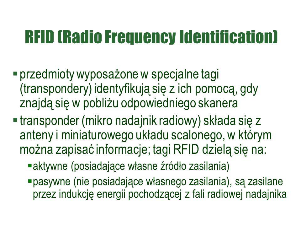 RFID (Radio Frequency Identification)  przedmioty wyposażone w specjalne tagi (transpondery) identyfikują się z ich pomocą, gdy znajdą się w pobliżu odpowiedniego skanera  transponder (mikro nadajnik radiowy) składa się z anteny i miniaturowego układu scalonego, w którym można zapisać informacje; tagi RFID dzielą się na:  aktywne (posiadające własne źródło zasilania)  pasywne (nie posiadające własnego zasilania), są zasilane przez indukcję energii pochodzącej z fali radiowej nadajnika