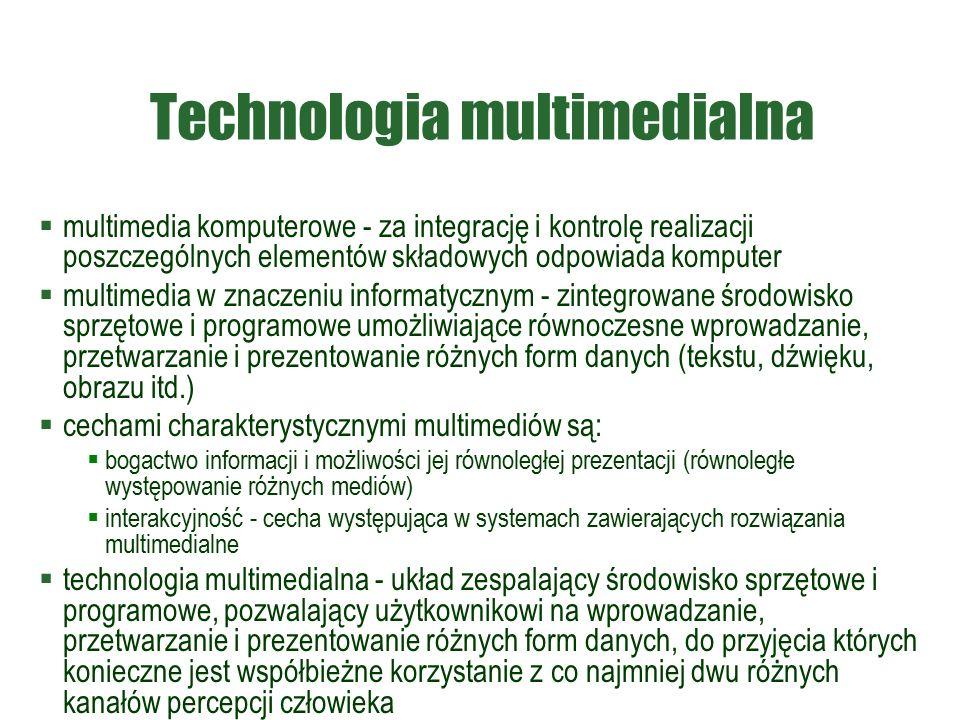 Technologia multimedialna  multimedia komputerowe - za integrację i kontrolę realizacji poszczególnych elementów składowych odpowiada komputer  multimedia w znaczeniu informatycznym - zintegrowane środowisko sprzętowe i programowe umożliwiające równoczesne wprowadzanie, przetwarzanie i prezentowanie różnych form danych (tekstu, dźwięku, obrazu itd.)  cechami charakterystycznymi multimediów są:  bogactwo informacji i możliwości jej równoległej prezentacji (równoległe występowanie różnych mediów)  interakcyjność - cecha występująca w systemach zawierających rozwiązania multimedialne  technologia multimedialna - układ zespalający środowisko sprzętowe i programowe, pozwalający użytkownikowi na wprowadzanie, przetwarzanie i prezentowanie różnych form danych, do przyjęcia których konieczne jest współbieżne korzystanie z co najmniej dwu różnych kanałów percepcji człowieka