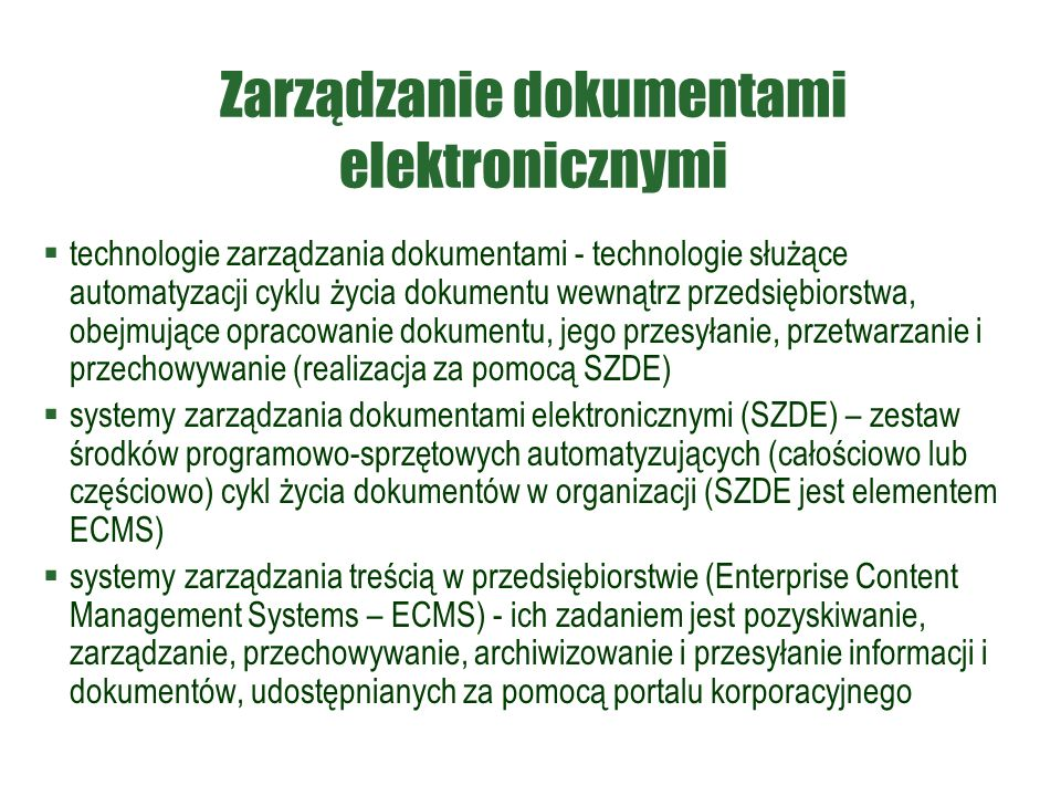 Zarządzanie dokumentami elektronicznymi  technologie zarządzania dokumentami - technologie służące automatyzacji cyklu życia dokumentu wewnątrz przedsiębiorstwa, obejmujące opracowanie dokumentu, jego przesyłanie, przetwarzanie i przechowywanie (realizacja za pomocą SZDE)  systemy zarządzania dokumentami elektronicznymi (SZDE) – zestaw środków programowo-sprzętowych automatyzujących (całościowo lub częściowo) cykl życia dokumentów w organizacji (SZDE jest elementem ECMS)  systemy zarządzania treścią w przedsiębiorstwie (Enterprise Content Management Systems – ECMS) - ich zadaniem jest pozyskiwanie, zarządzanie, przechowywanie, archiwizowanie i przesyłanie informacji i dokumentów, udostępnianych za pomocą portalu korporacyjnego