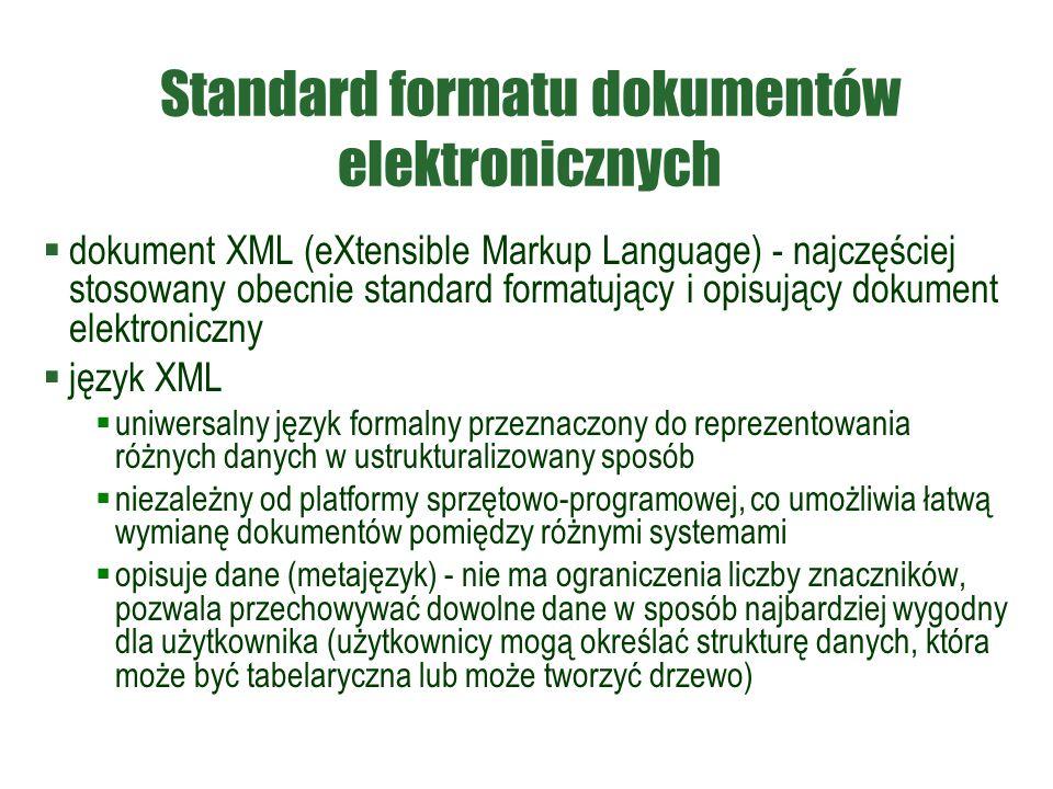 Standard formatu dokumentów elektronicznych  dokument XML (eXtensible Markup Language) - najczęściej stosowany obecnie standard formatujący i opisujący dokument elektroniczny  język XML  uniwersalny język formalny przeznaczony do reprezentowania różnych danych w ustrukturalizowany sposób  niezależny od platformy sprzętowo-programowej, co umożliwia łatwą wymianę dokumentów pomiędzy różnymi systemami  opisuje dane (metajęzyk) - nie ma ograniczenia liczby znaczników, pozwala przechowywać dowolne dane w sposób najbardziej wygodny dla użytkownika (użytkownicy mogą określać strukturę danych, która może być tabelaryczna lub może tworzyć drzewo)