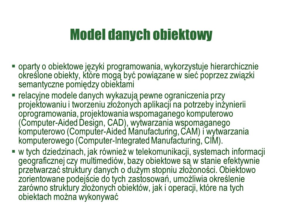 Model danych obiektowy  oparty o obiektowe języki programowania, wykorzystuje hierarchicznie określone obiekty, które mogą być powiązane w sieć poprzez związki semantyczne pomiędzy obiektami  relacyjne modele danych wykazują pewne ograniczenia przy projektowaniu i tworzeniu złożonych aplikacji na potrzeby inżynierii oprogramowania, projektowania wspomaganego komputerowo (Computer-Aided Design, CAD), wytwarzania wspomaganego komputerowo (Computer-Aided Manufacturing, CAM) i wytwarzania komputerowego (Computer-Integrated Manufacturing, CIM).