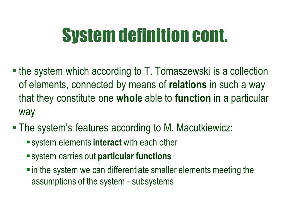 System definition cont.  the system which according to T. Tomaszewski is a collection of elements, connected by means of relations in such a way that